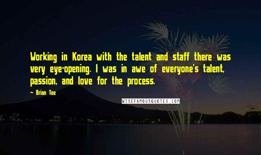 Brian Tee quotes: Working in Korea with the talent and staff there was very eye-opening. I was in awe of everyone's talent, passion, and love for the process.