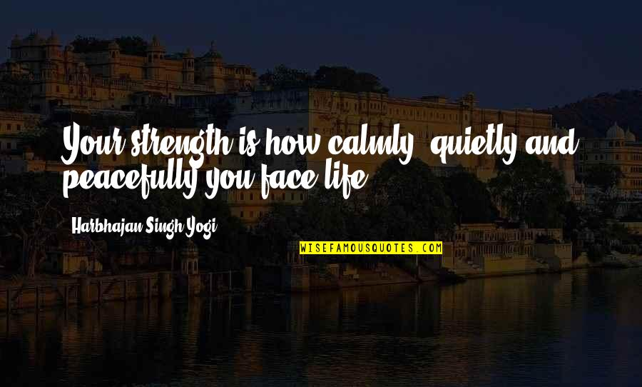 Brian Tracy Objection Handling Quotes By Harbhajan Singh Yogi: Your strength is how calmly, quietly and peacefully