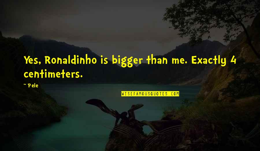 Brian Tracy Objection Handling Quotes By Pele: Yes, Ronaldinho is bigger than me. Exactly 4
