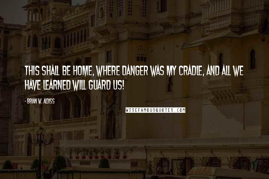Brian W. Aldiss quotes: This shall be home, where danger was my cradle, and all we have learned will guard us!