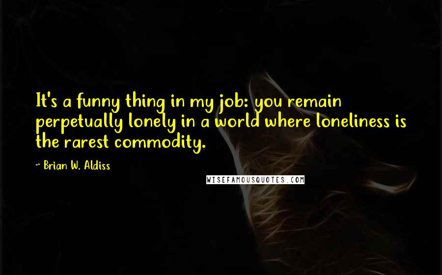 Brian W. Aldiss quotes: It's a funny thing in my job: you remain perpetually lonely in a world where loneliness is the rarest commodity.
