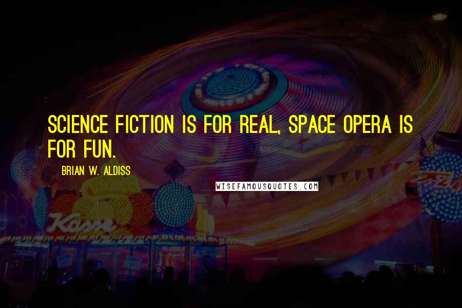 Brian W. Aldiss quotes: Science fiction is for real, space opera is for fun.