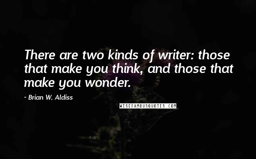 Brian W. Aldiss quotes: There are two kinds of writer: those that make you think, and those that make you wonder.