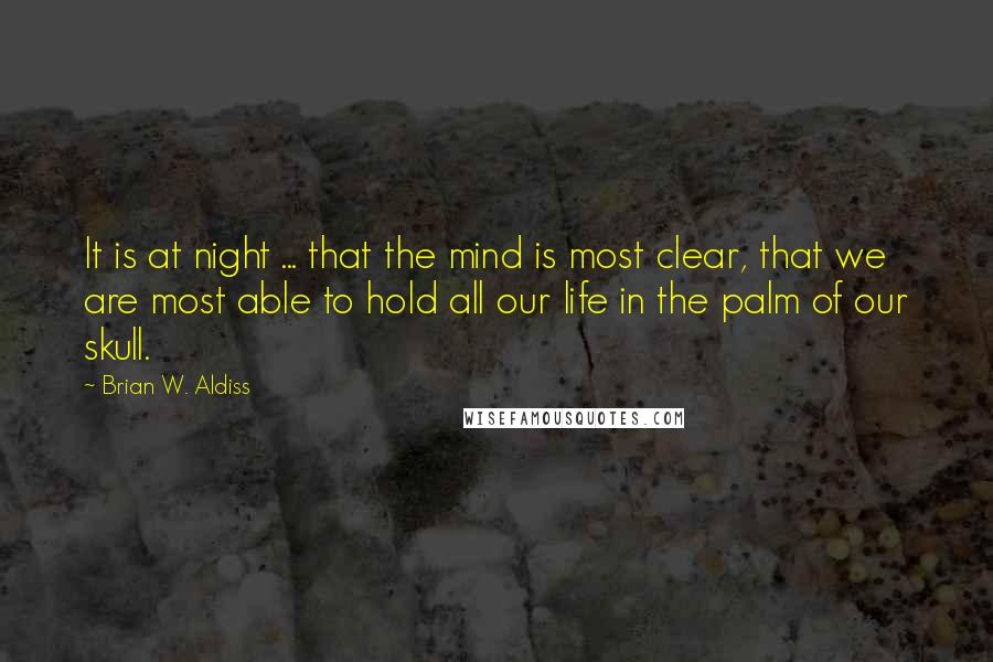 Brian W. Aldiss quotes: It is at night ... that the mind is most clear, that we are most able to hold all our life in the palm of our skull.