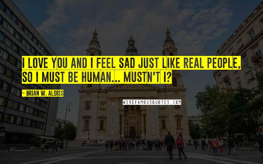 Brian W. Aldiss quotes: I love you and I feel sad just like real people, so I must be human... Mustn't I?