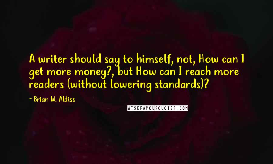 Brian W. Aldiss quotes: A writer should say to himself, not, How can I get more money?, but How can I reach more readers (without lowering standards)?