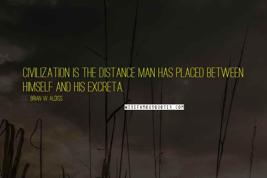 Brian W. Aldiss quotes: Civilization is the distance man has placed between himself and his excreta.