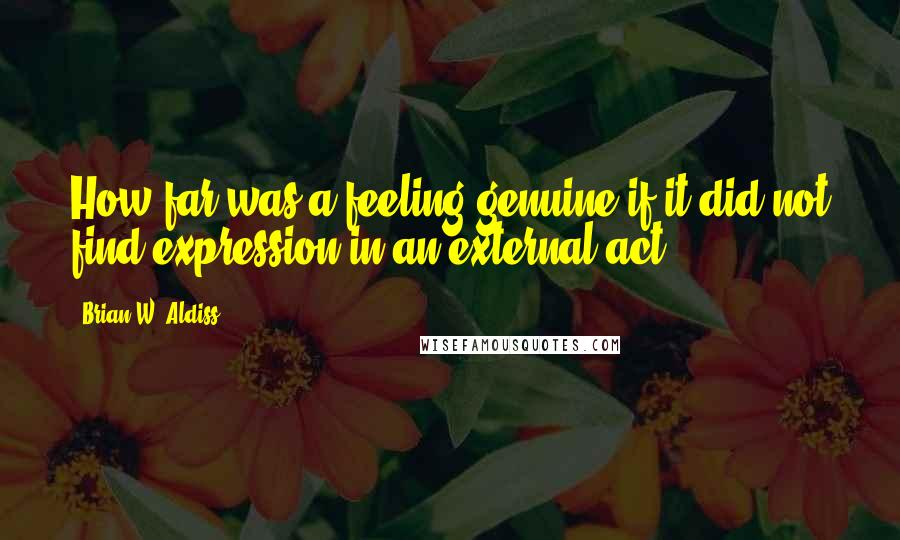 Brian W. Aldiss quotes: How far was a feeling genuine if it did not find expression in an external act?