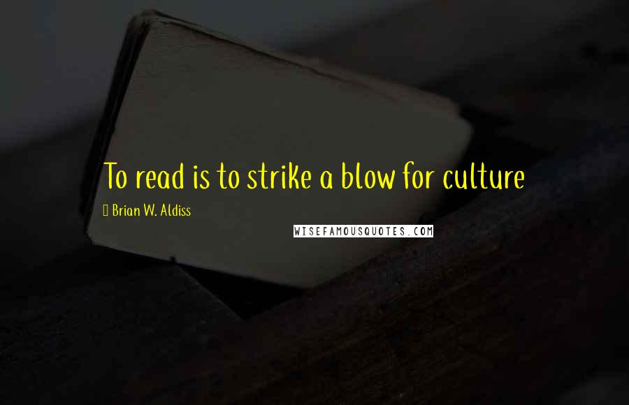 Brian W. Aldiss quotes: To read is to strike a blow for culture