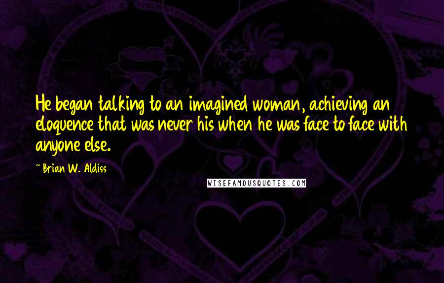 Brian W. Aldiss quotes: He began talking to an imagined woman, achieving an eloquence that was never his when he was face to face with anyone else.