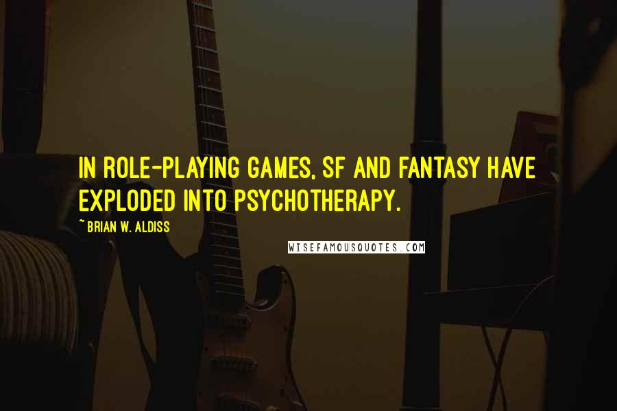 Brian W. Aldiss quotes: In role-playing games, SF and fantasy have exploded into psychotherapy.