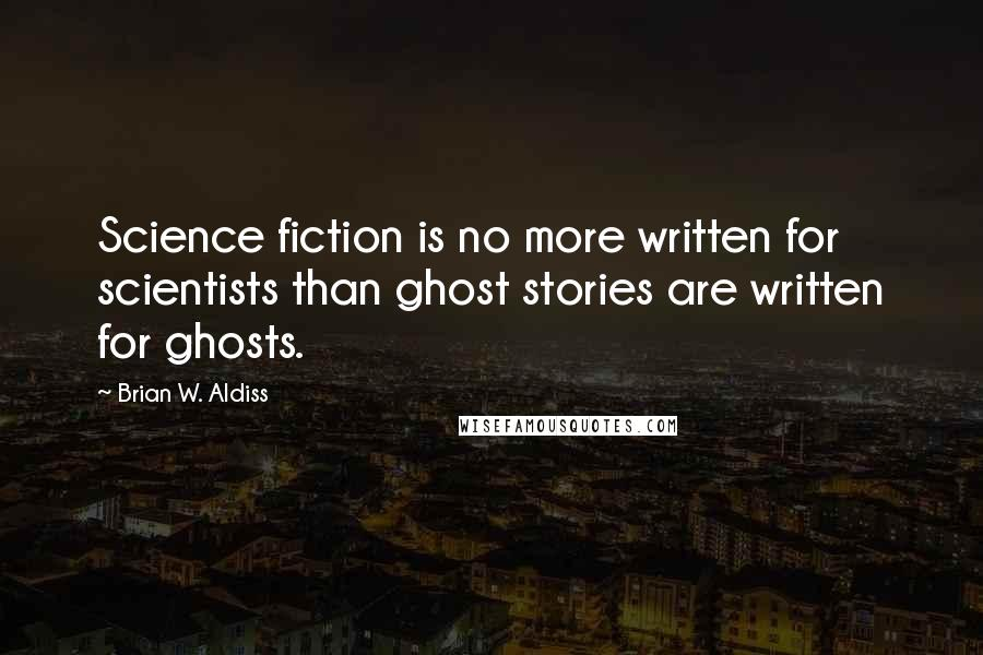 Brian W. Aldiss quotes: Science fiction is no more written for scientists than ghost stories are written for ghosts.