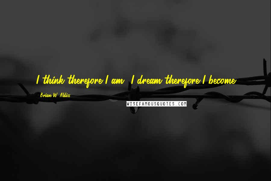 Brian W. Aldiss quotes: I think therefore I am;' I dream therefore I become