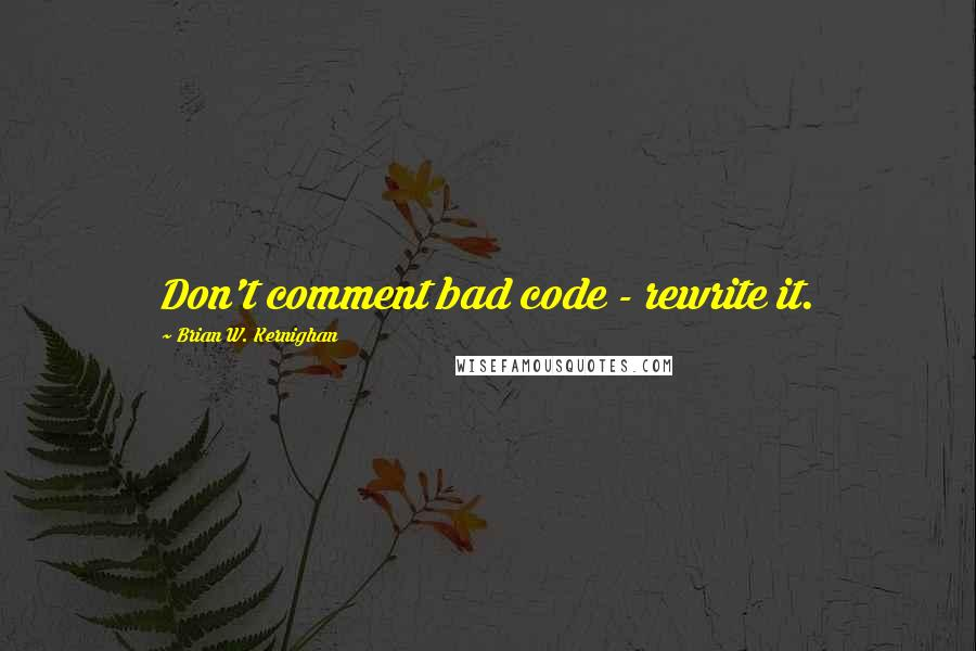 Brian W. Kernighan quotes: Don't comment bad code - rewrite it.