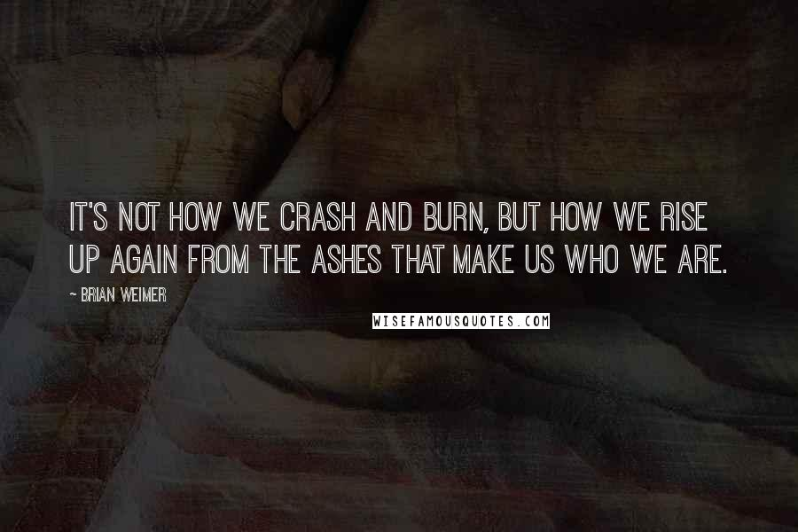 Brian Weimer quotes: It's not how we crash and burn, but how we rise up again from the ashes that make us who we are.
