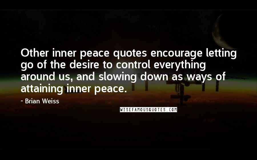 Brian Weiss quotes: Other inner peace quotes encourage letting go of the desire to control everything around us, and slowing down as ways of attaining inner peace.