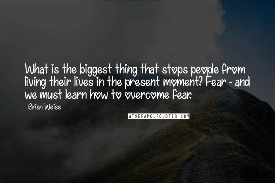 Brian Weiss quotes: What is the biggest thing that stops people from living their lives in the present moment? Fear - and we must learn how to overcome fear.