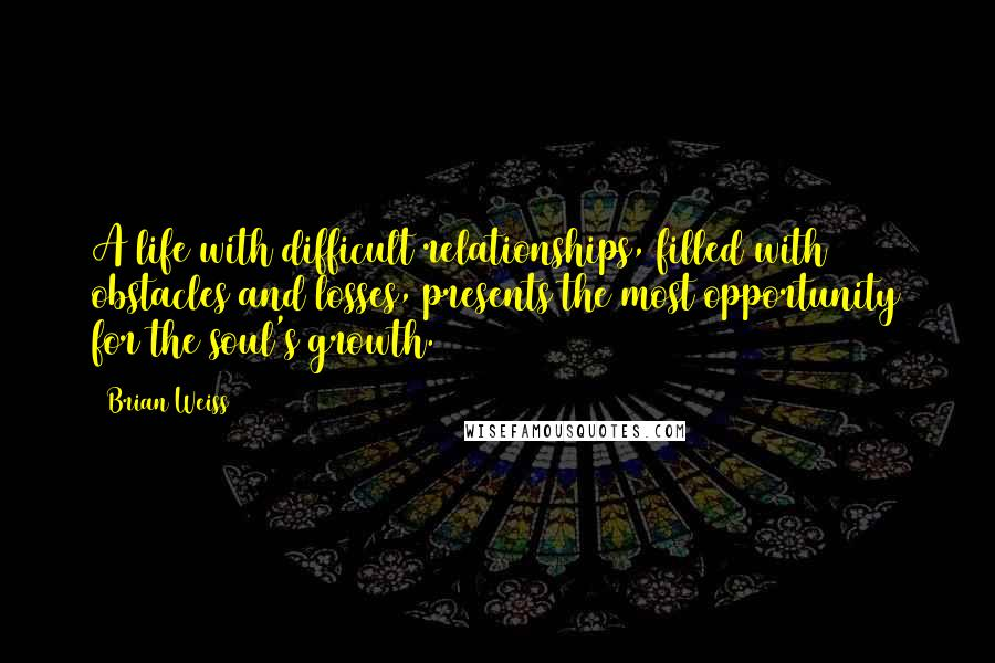 Brian Weiss quotes: A life with difficult relationships, filled with obstacles and losses, presents the most opportunity for the soul's growth.
