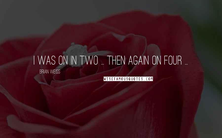 Brian Weiss quotes: I was on in two ... then again on four ...