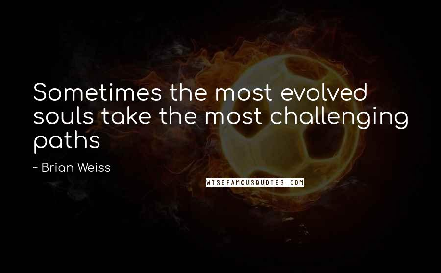 Brian Weiss quotes: Sometimes the most evolved souls take the most challenging paths
