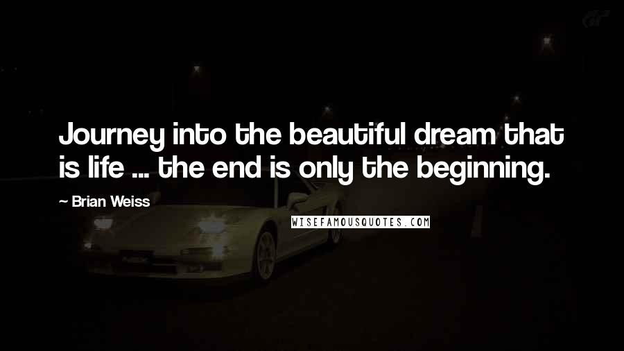 Brian Weiss quotes: Journey into the beautiful dream that is life ... the end is only the beginning.