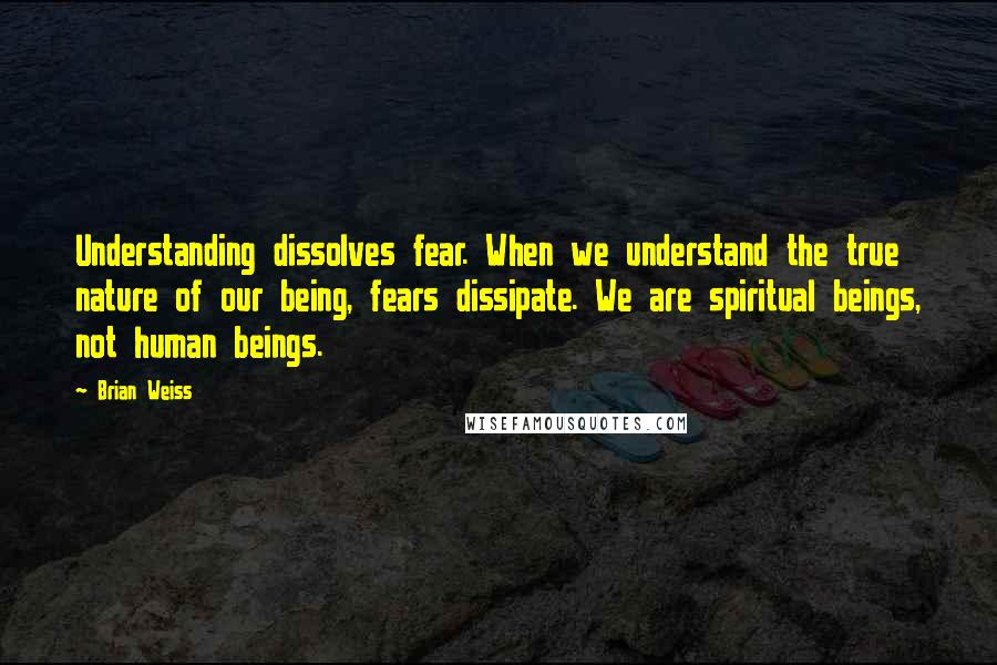 Brian Weiss quotes: Understanding dissolves fear. When we understand the true nature of our being, fears dissipate. We are spiritual beings, not human beings.