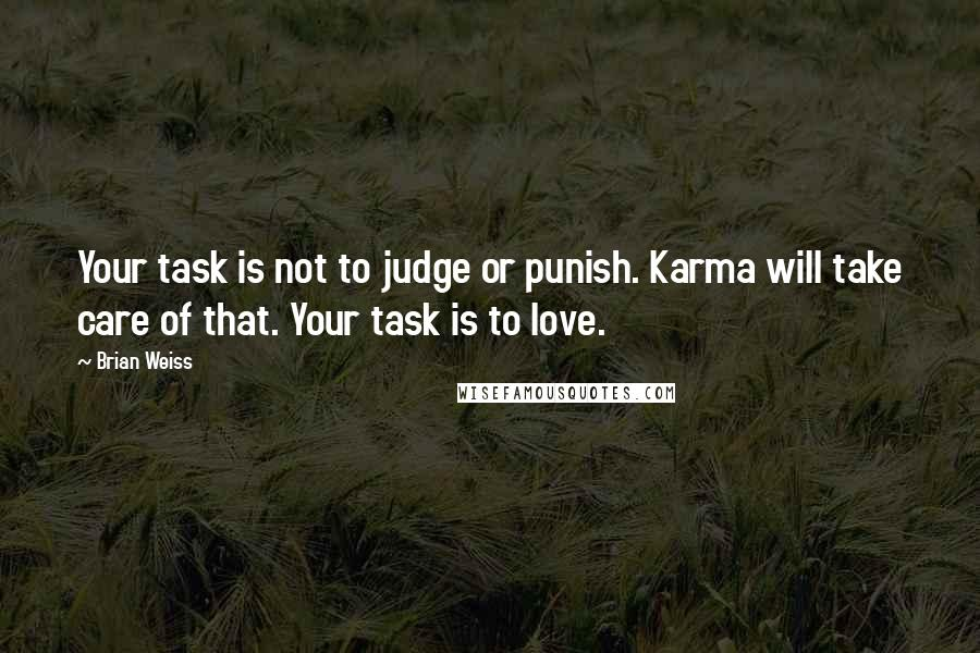 Brian Weiss quotes: Your task is not to judge or punish. Karma will take care of that. Your task is to love.