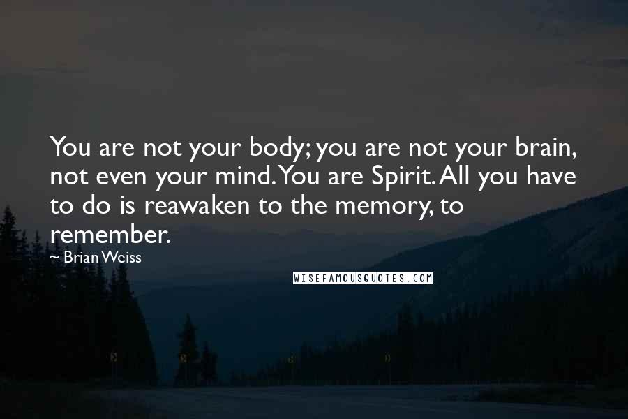 Brian Weiss quotes: You are not your body; you are not your brain, not even your mind. You are Spirit. All you have to do is reawaken to the memory, to remember.