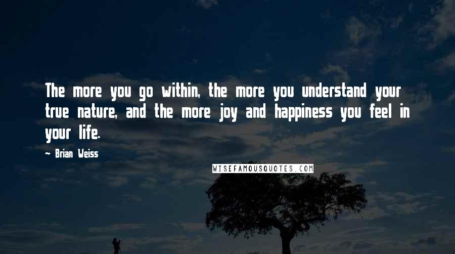 Brian Weiss quotes: The more you go within, the more you understand your true nature, and the more joy and happiness you feel in your life.