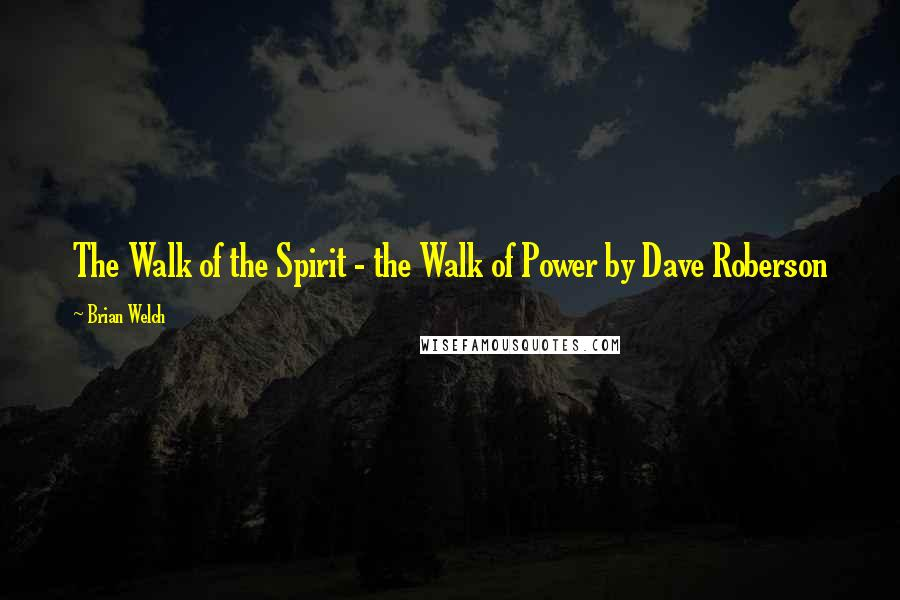 Brian Welch quotes: The Walk of the Spirit - the Walk of Power by Dave Roberson