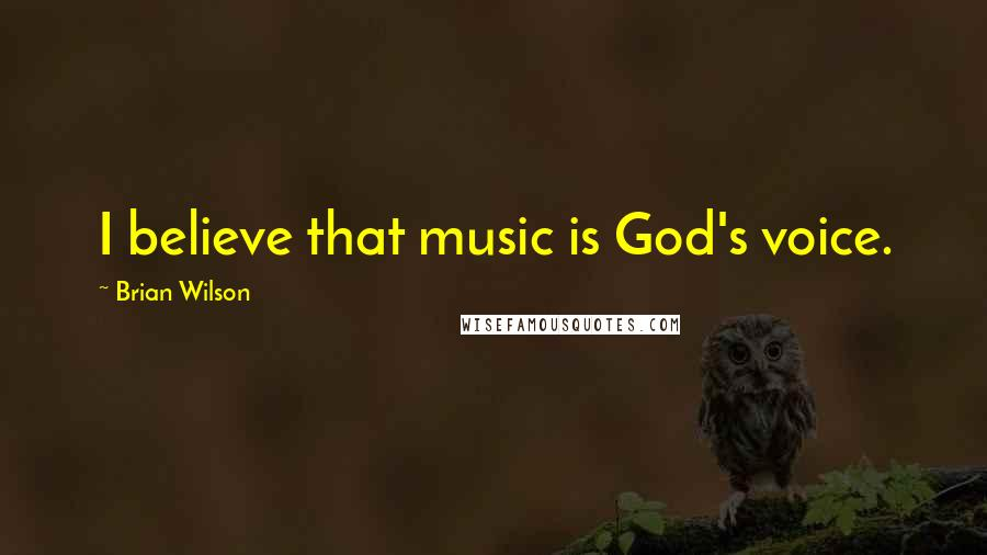 Brian Wilson quotes: I believe that music is God's voice.