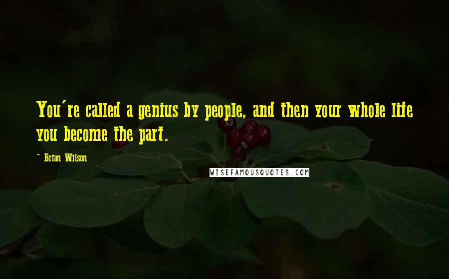 Brian Wilson quotes: You're called a genius by people, and then your whole life you become the part.