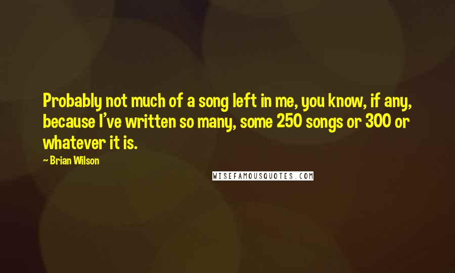 Brian Wilson quotes: Probably not much of a song left in me, you know, if any, because I've written so many, some 250 songs or 300 or whatever it is.
