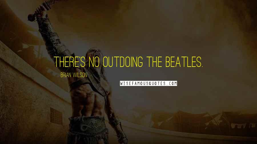 Brian Wilson quotes: There's no outdoing The Beatles.
