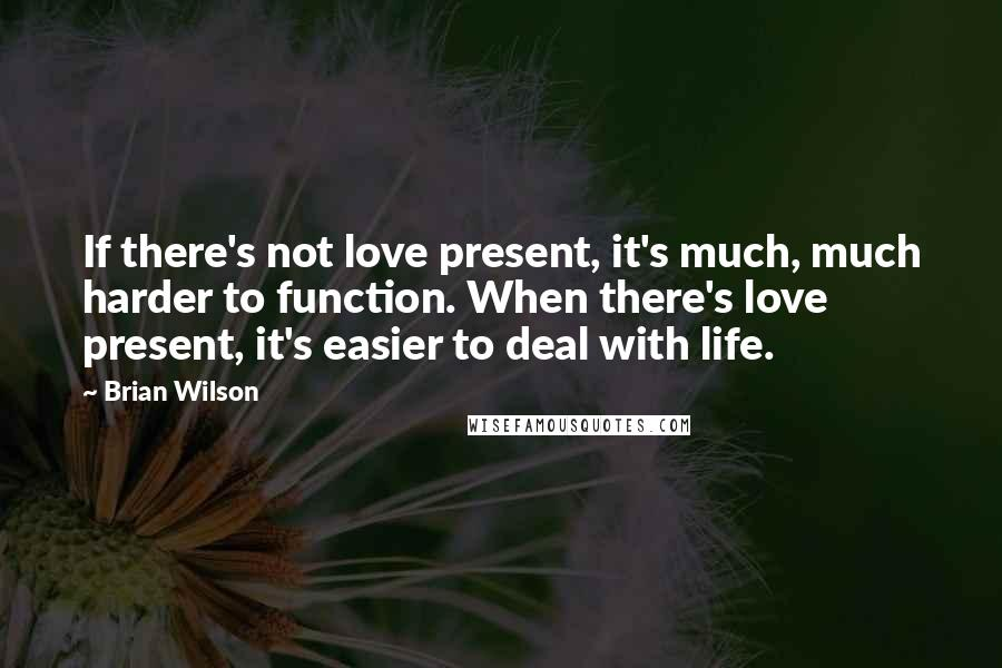 Brian Wilson quotes: If there's not love present, it's much, much harder to function. When there's love present, it's easier to deal with life.