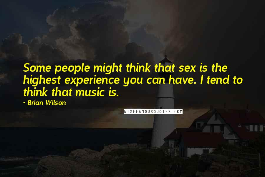 Brian Wilson quotes: Some people might think that sex is the highest experience you can have. I tend to think that music is.