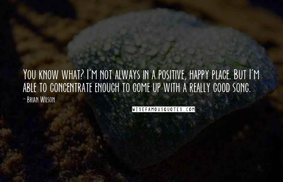 Brian Wilson quotes: You know what? I'm not always in a positive, happy place. But I'm able to concentrate enough to come up with a really good song.