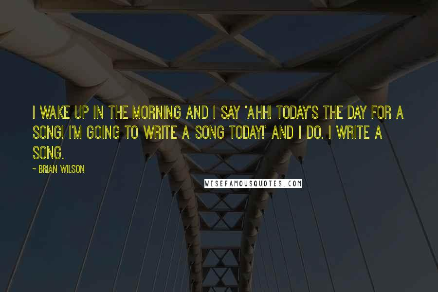 Brian Wilson quotes: I wake up in the morning and I say 'Ahh! Today's the day for a song! I'm going to write a song today!' And I do. I write a song.