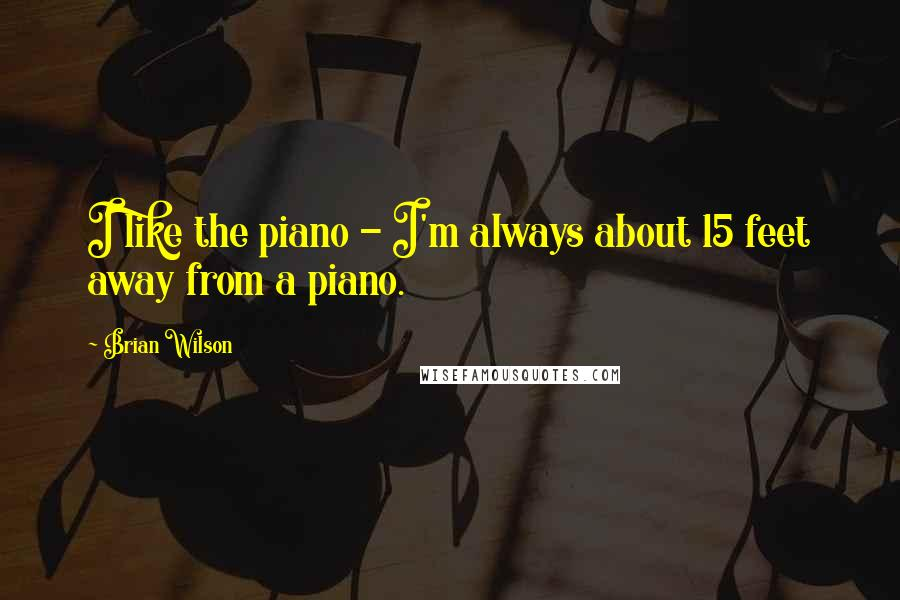 Brian Wilson quotes: I like the piano - I'm always about 15 feet away from a piano.