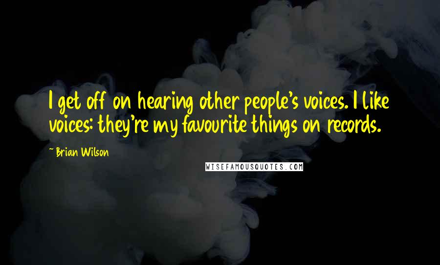 Brian Wilson quotes: I get off on hearing other people's voices. I like voices: they're my favourite things on records.