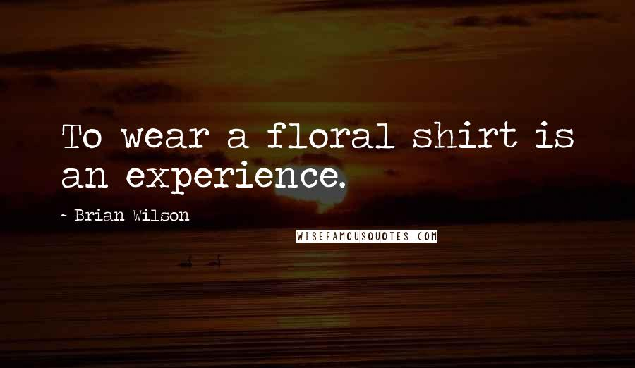 Brian Wilson quotes: To wear a floral shirt is an experience.