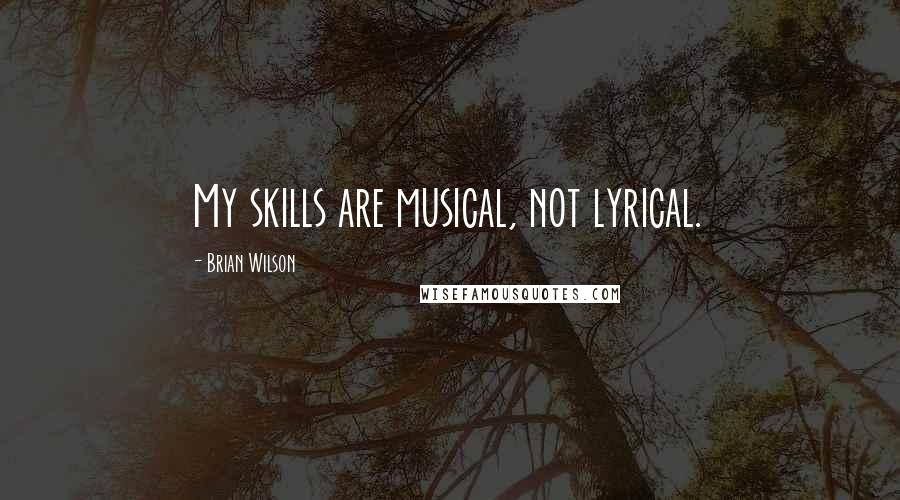 Brian Wilson quotes: My skills are musical, not lyrical.