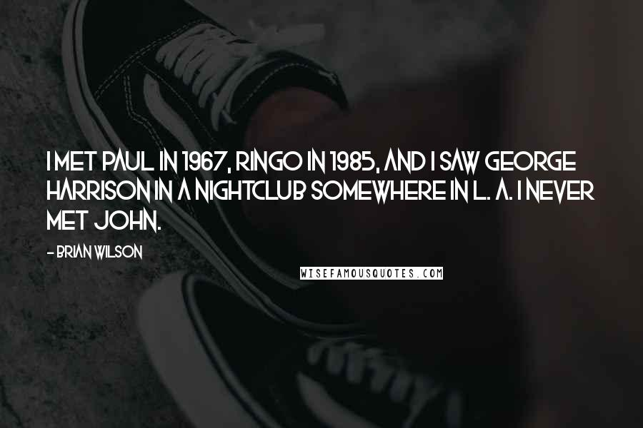 Brian Wilson quotes: I met Paul in 1967, Ringo in 1985, and I saw George Harrison in a nightclub somewhere in L. A. I never met John.