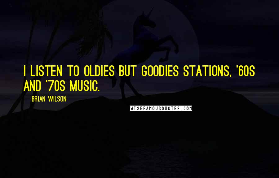 Brian Wilson quotes: I listen to oldies but goodies stations, '60s and '70s music.