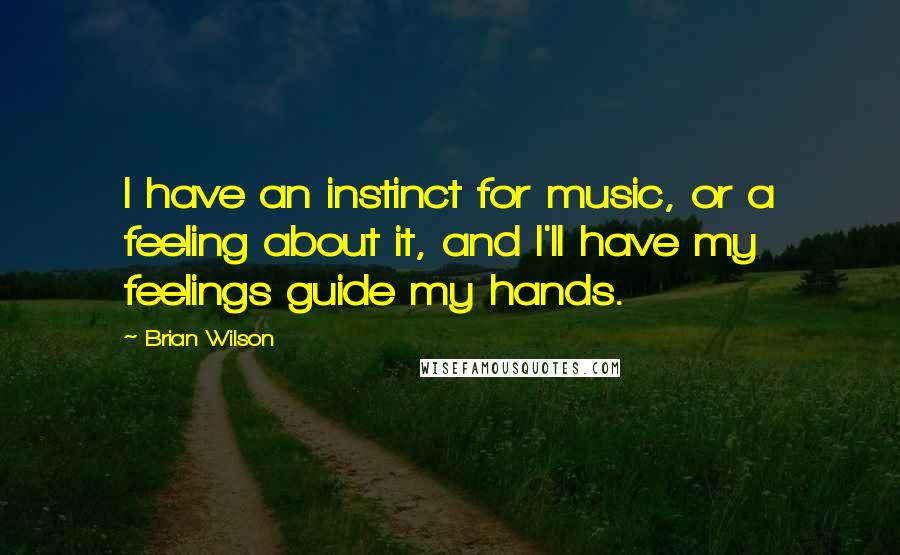 Brian Wilson quotes: I have an instinct for music, or a feeling about it, and I'll have my feelings guide my hands.