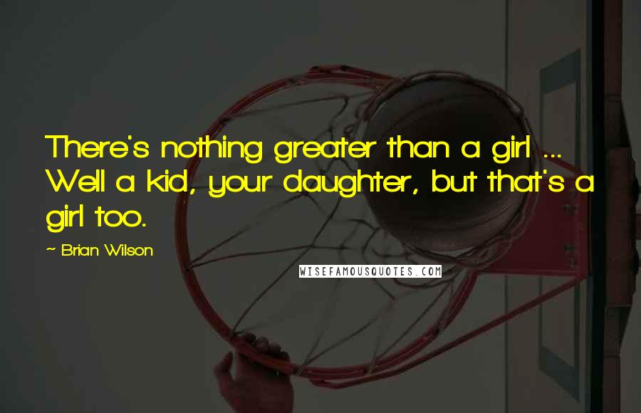 Brian Wilson quotes: There's nothing greater than a girl ... Well a kid, your daughter, but that's a girl too.