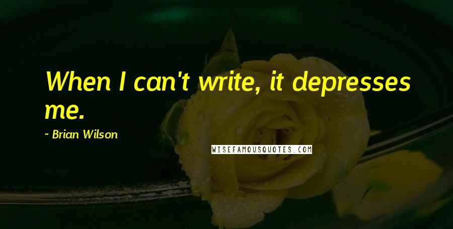 Brian Wilson quotes: When I can't write, it depresses me.