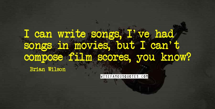 Brian Wilson quotes: I can write songs, I've had songs in movies, but I can't compose film scores, you know?