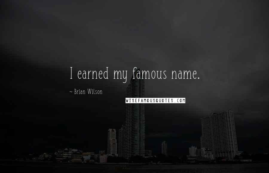 Brian Wilson quotes: I earned my famous name.