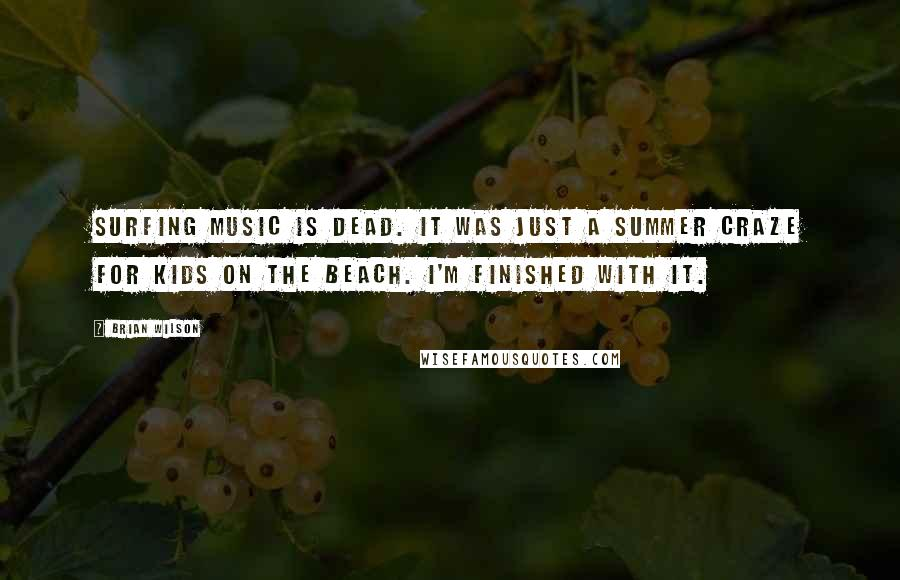 Brian Wilson quotes: Surfing music is dead. It was just a summer craze for kids on the beach. I'm finished with it.